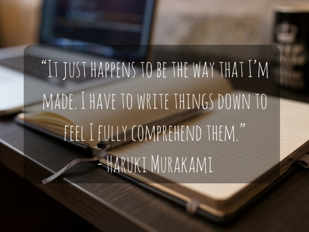 """""""It just happens to be the way that I_m made. I have to write things down to feel I fully comprehend them.""""- Haruki Murakami"""