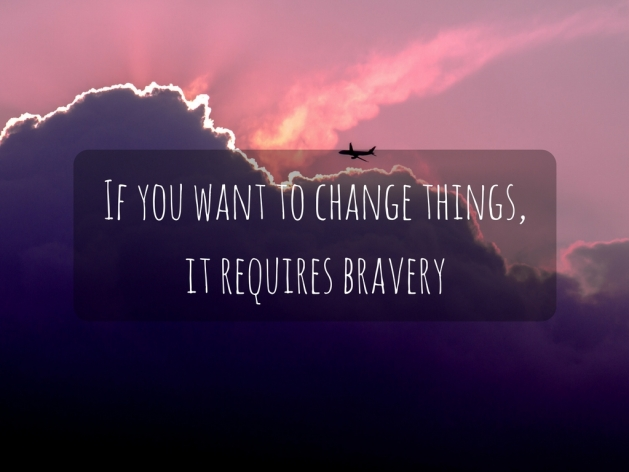 If you want to change things, it requires bravery